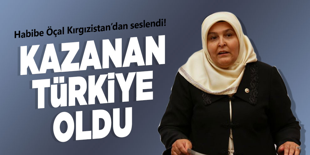Habibe Öçal Kırgızistan'dan seslendi! Kazanan Türkiye Oldu