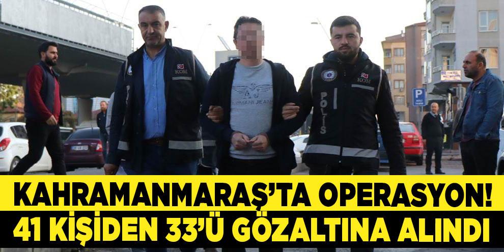 Kahramanmaraş'ta operasyon! 33 gözaltı