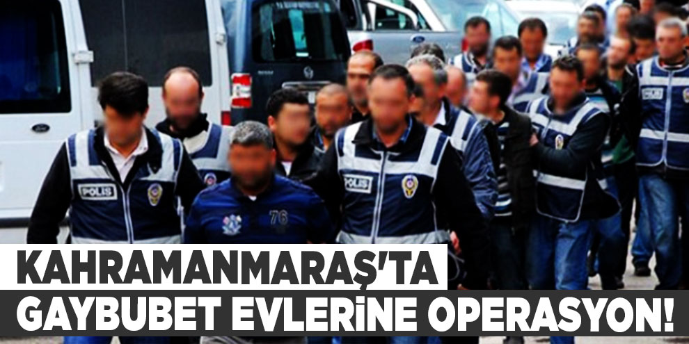 Kahramanmaraş'ta gaybubet evlerine operasyon!