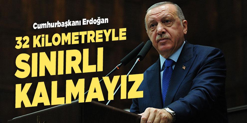 Cumhurbaşkanı Erdoğan: 32 kilometreyle sınırlı kalmayız