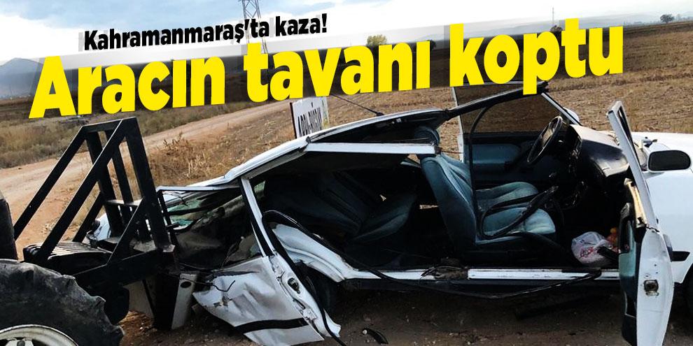 Kahramanmaraş'ta kaza! Aracın tavanı koptu