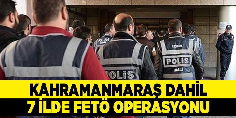Kahramanmaraş dahil 7 ilde FETÖ operasyonu: 11 gözaltı