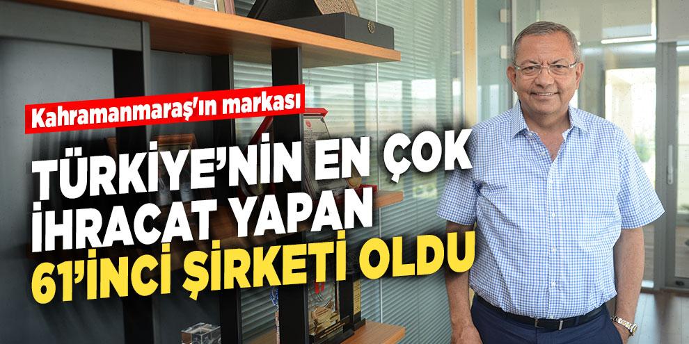 Kahramanmaraş'ın markası, Türkiye'nin en çok ihracat yapan 61'inci şirketi oldu
