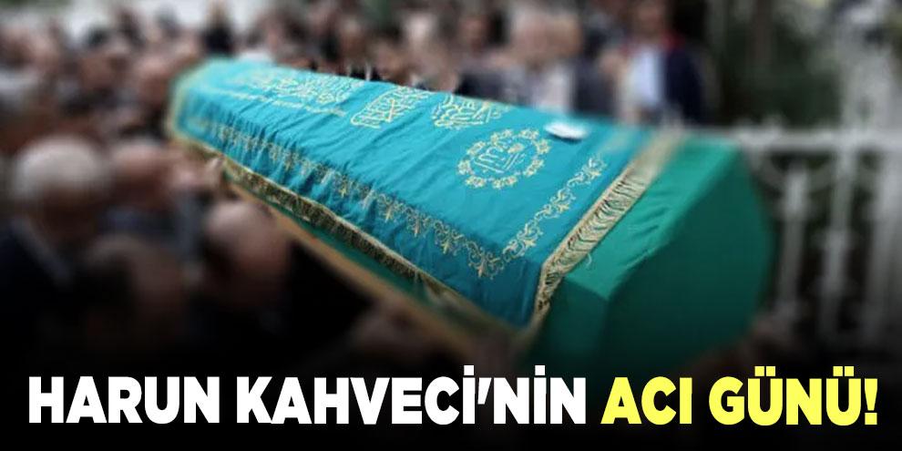 Harun Kahveci'nin acı günü!