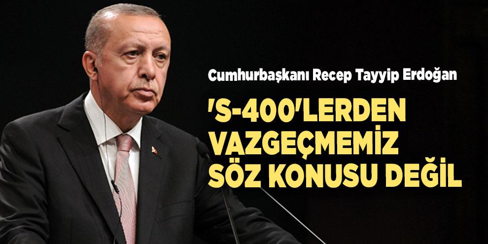 Erdoğan: 'S-400'lerden vazgeçmemiz söz konusu değil'