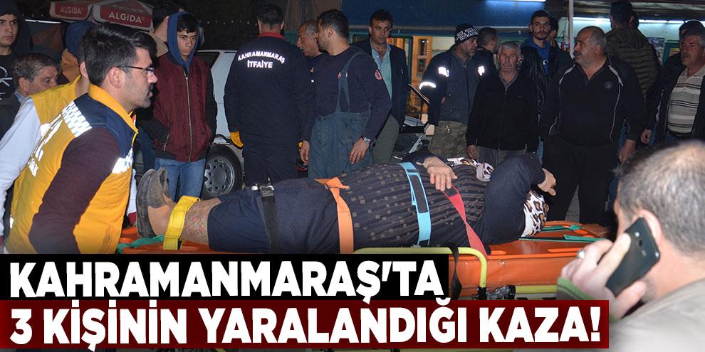 Kahramanmaraş'ta 3 kişinin yaralandığı kaza!