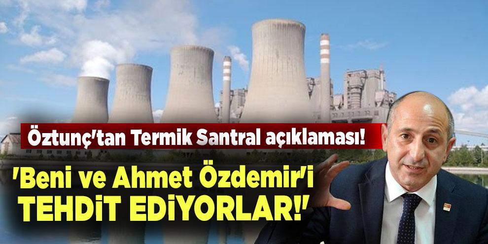 Öztunç'tan Termik Santral açıklaması! 'Beni ve Ahmet Özdemir'i tehdit ediyorlar!'