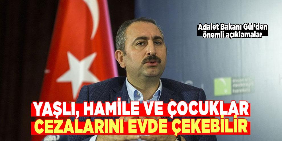 Adalet Bakanı Gül: Yaşlı, hamile ve çocuklar cezalarını evde çekebilir