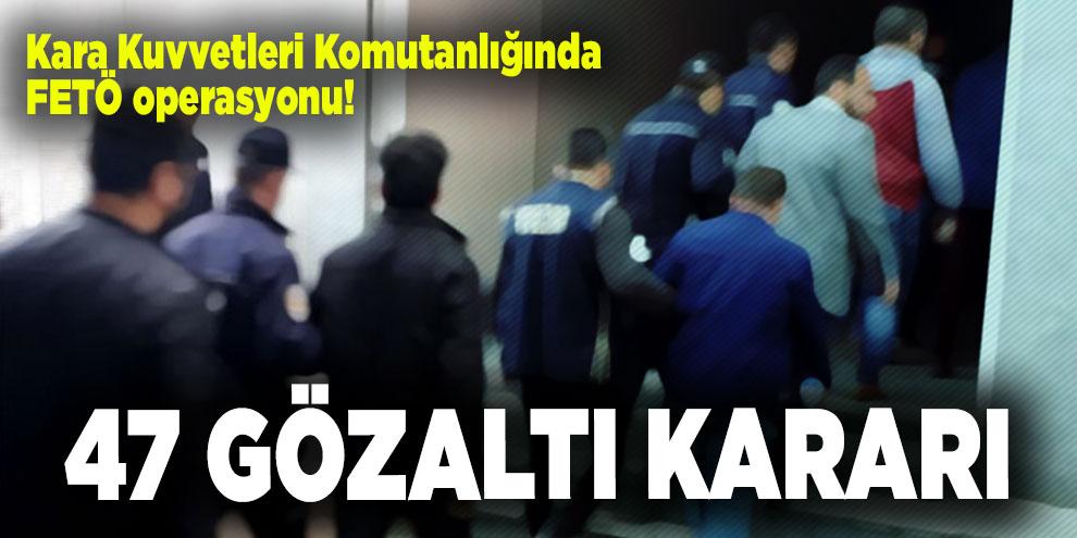 Kara Kuvvetleri Komutanlığında FETÖ operasyonu! 47 gözaltı kararı