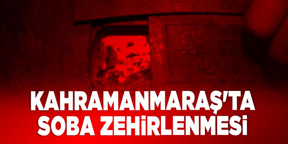 Kahramanmaraş'ta soba zehirlenmesi: 1 ölü