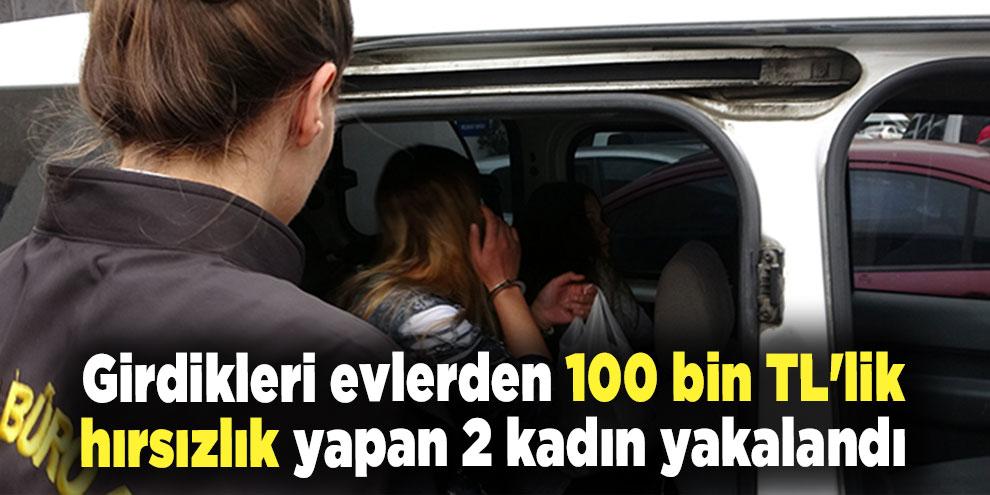 Girdikleri evlerden 100 bin TL'lik hırsızlık yapan 2 kadın yakalandı
