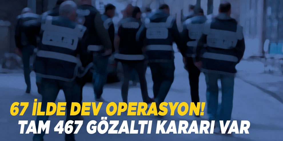 67 ilde dev operasyon! Tam 467 gözaltı kararı var