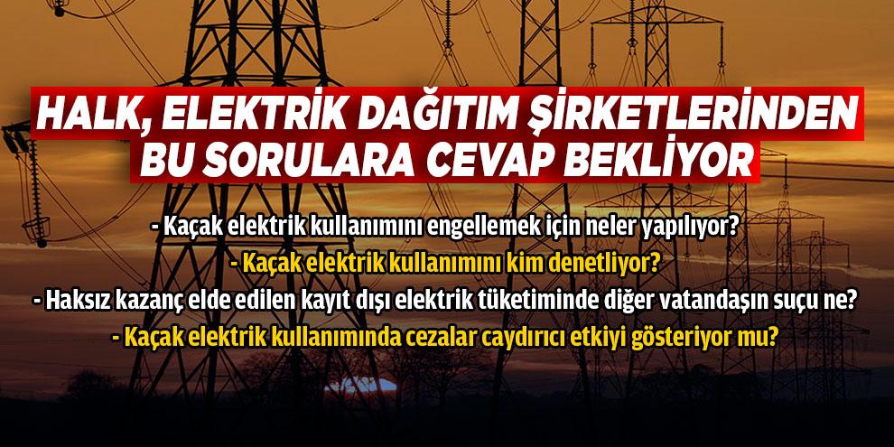 Halk, Elektrik dağıtım şirketlerinden bu sorulara cevap bekliyor