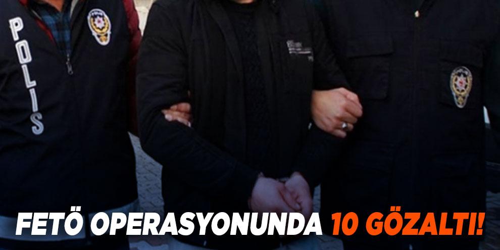 FETÖ operasyonunda 10 gözaltı!