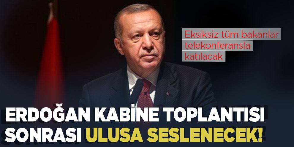 Erdoğan kabine toplantısı sonrası ulusa seslenecek!