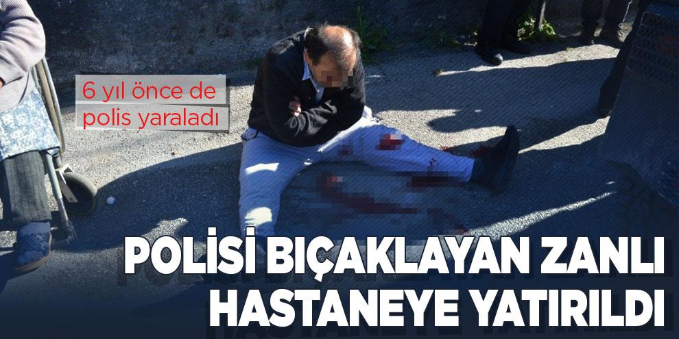 Polisi bıçaklayan zanlı hastaneye yatırıldı