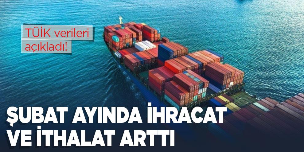 Şubat ayında ihracat ve ithalat arttı