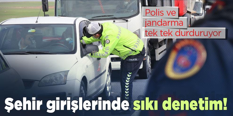 Şehir girişlerinde sıkı denetim! Polis ve jandarma tek tek durduruyor