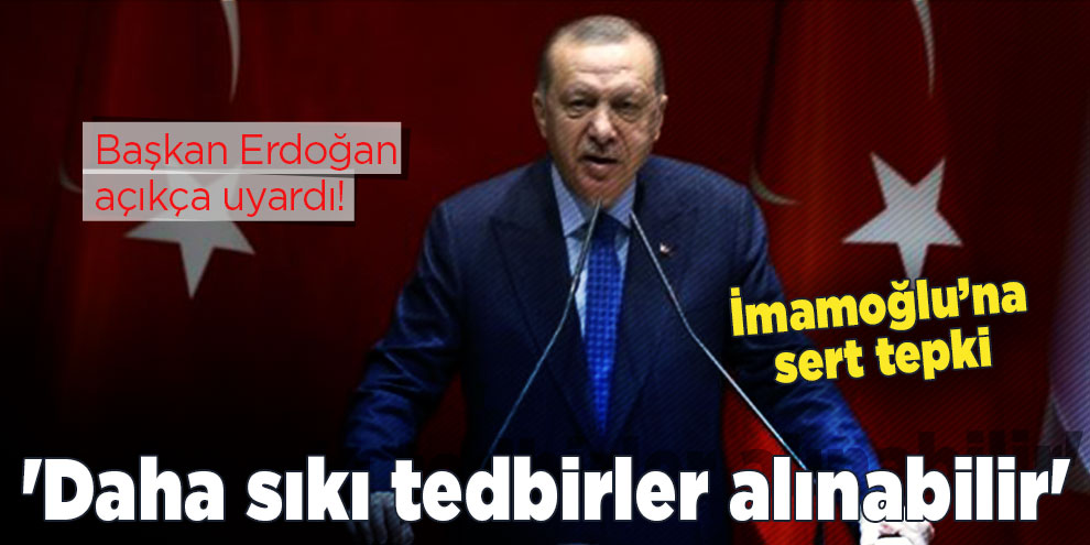 Başkan Erdoğan açıkça uyardı! 'Daha sıkı tedbirler alınabilir'