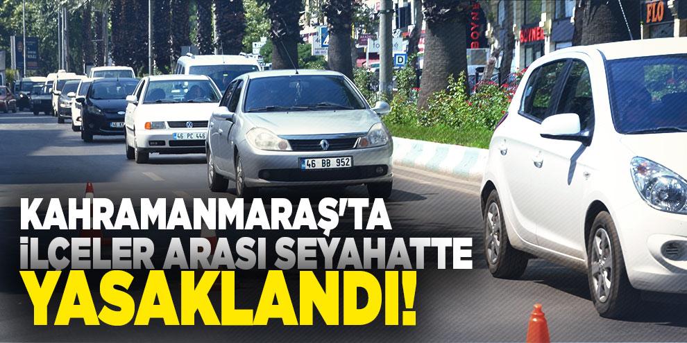 Kahramanmaraş'ta ilçeler arası seyahatte yasaklandı!