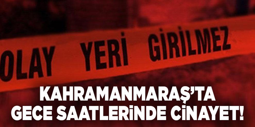 Kahramanmaraş'ta gece saatlerinde cinayet!
