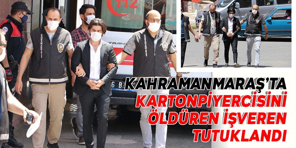 Kahramanmaraş'ta kartonpiyercisini öldüren işveren tutuklandı
