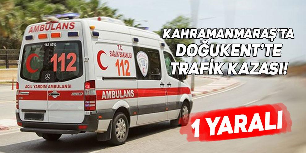 Kahramanmaraş'ta trafik kazası! 1 yaralı