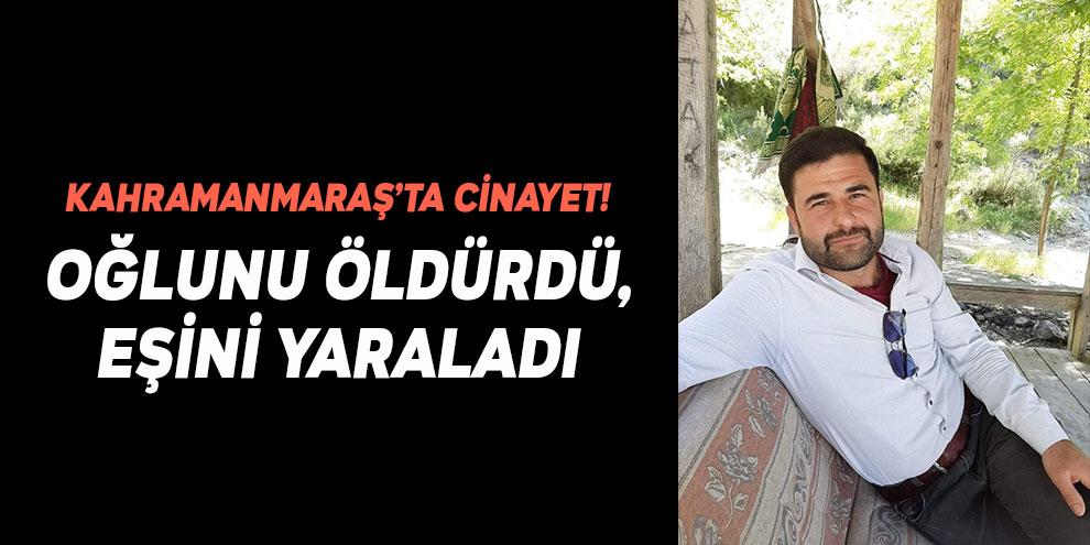 Kahramanmaraş'ta cinayet! Oğlunu öldürdü, eşini yaraladı