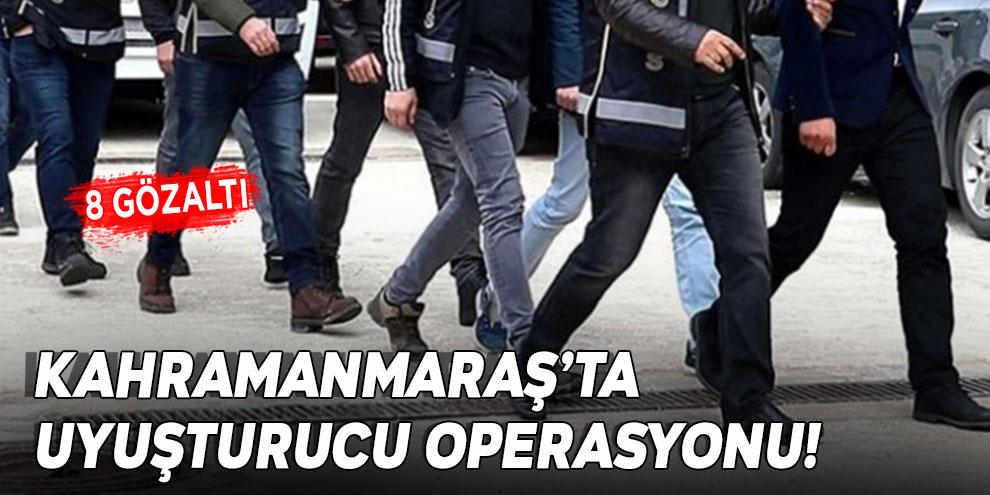 Kahramanmaraş'ta uyuşturucu operasyonu! 8 gözaltı