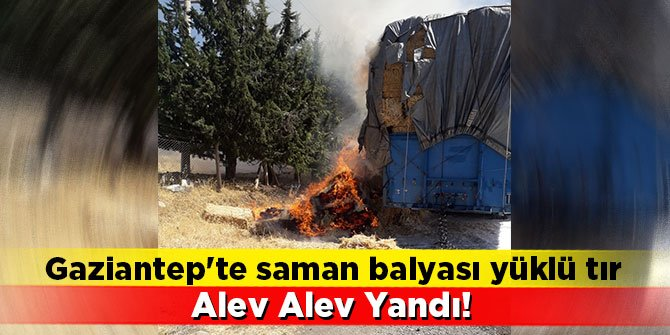 Gaziantep'te saman balyası yüklü tır alev alev yandı