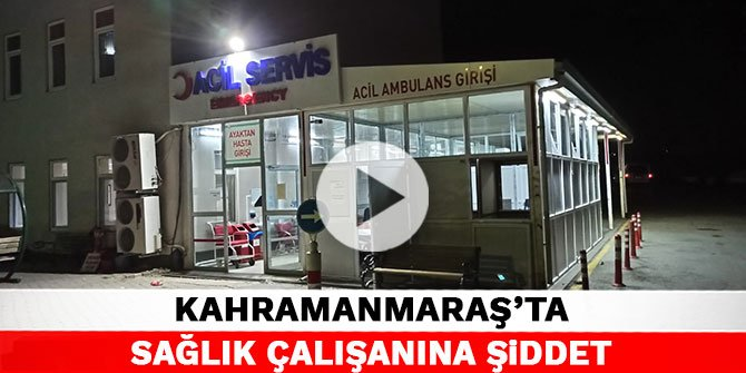 Kahramanmaraş'ta sağlık çalışanına şiddet