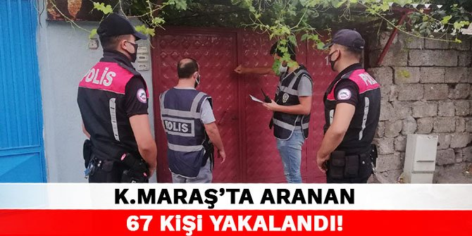 Kahramanmaraş'ta aranan 67 kişi yakalandı!