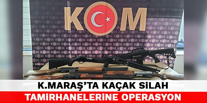Kahramanmaraş'ta kaçak silah tamirhanelerine operasyon