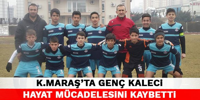 Kahramanmaraş'ta genç kaleci hayat mücadelesini kaybetti