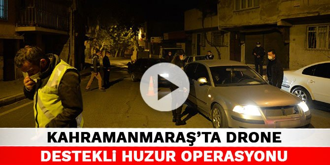 Kahramanmaraş'ta drone destekli huzur operasyonu
