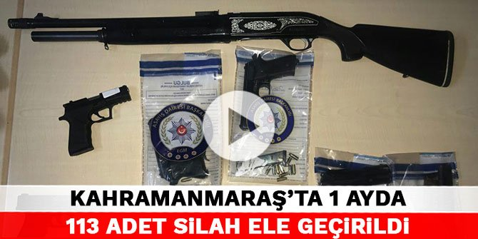 Kahramanmaraş'ta 1 ayda 113 adet silah ele geçirildi