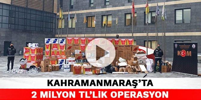 Kahramanmaraş'ta 2 milyon TL'lik operasyon