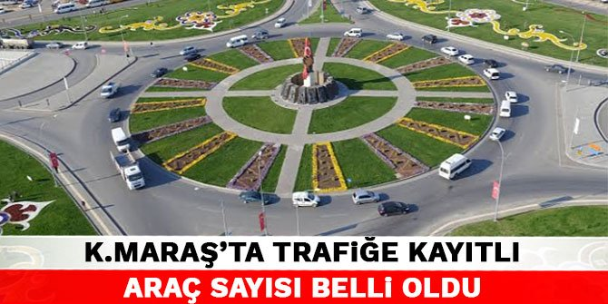Kahramanmaraş'ta trafiğe kayıtlı araç sayısı belli oldu