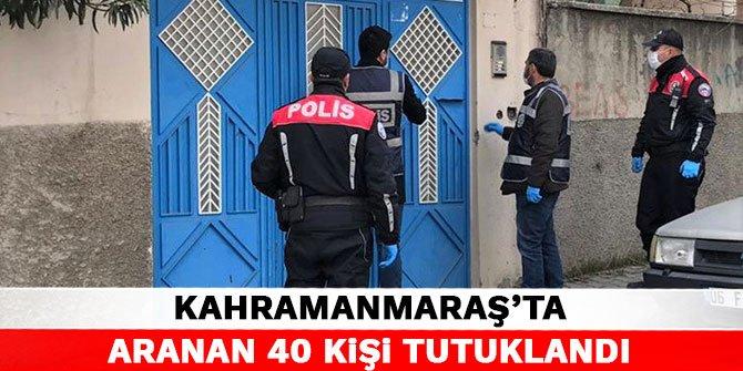 Kahramanmaraş'ta aranan 40 kişi tutuklandı