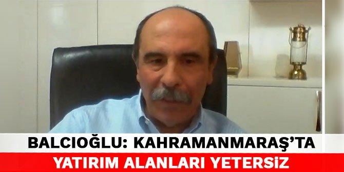 KMTSO Başkanı Balcıoğlu: Kahramanmaraş'ta yatırım alanları yetersiz
