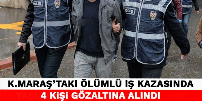 Kahramanmaraş'taki ölümlü iş kazasında 4 kişi gözaltına alındı