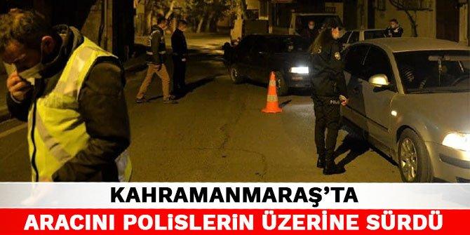 Kahramanmaraş'ta aracını polislerin üzerine sürdü