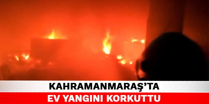 Kahramanmaraş'ta ev yangını korkuttu