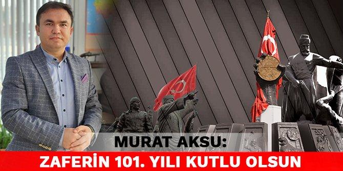 Murat Aksu: Zaferin 101. yılı kutlu olsun
