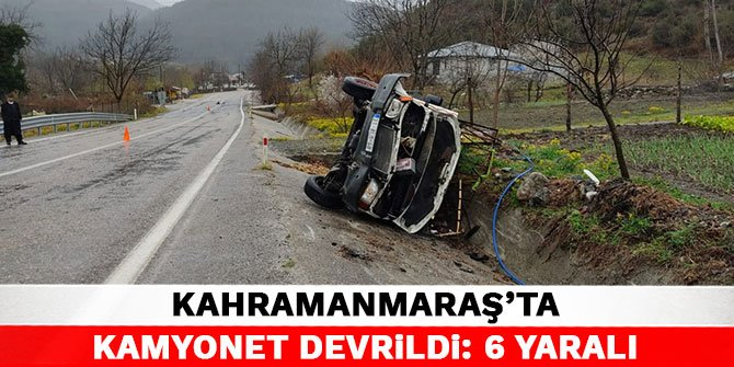Kahramanmaraş'ta kamyonet devrildi: 6 yaralı