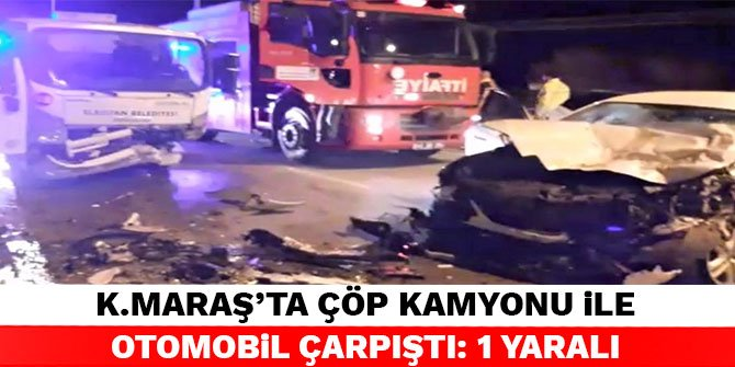 Kahramanmaraş'ta çöp kamyonu ile otomobil çarpıştı: 1 yaralı