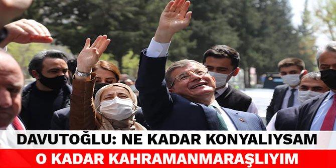 Ahmet Davutoğlu: Ne kadar Konyalıysam o kadar Kahramanmaraşlıyım