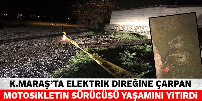 Kahramanmaraş'ta elektrik direğine çarpan motosikletin sürücüsü yaşamını yitirdi