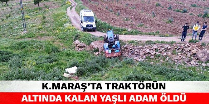 Kahramanmaraş'ta traktörün altında kalan yaşlı adam öldü