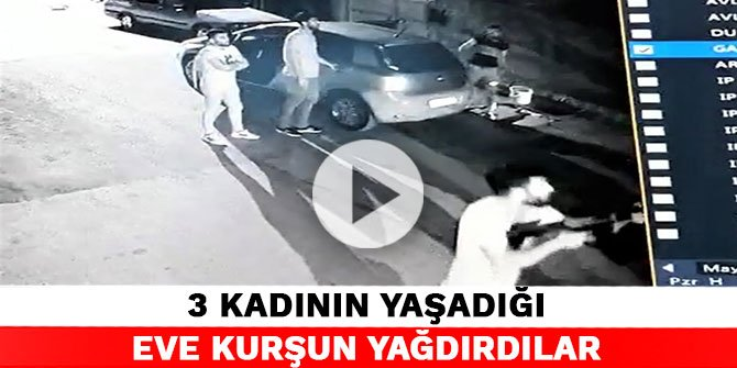 3 kadının yaşadığı eve kurşun yağdırdılar